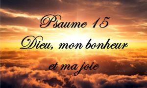 Psaume 15 - Dieu, mon bonheur et ma joie